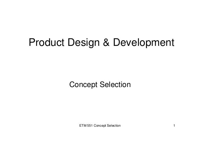 ETM 551 Concept Selection 1 Product Design & Development Concept Selection