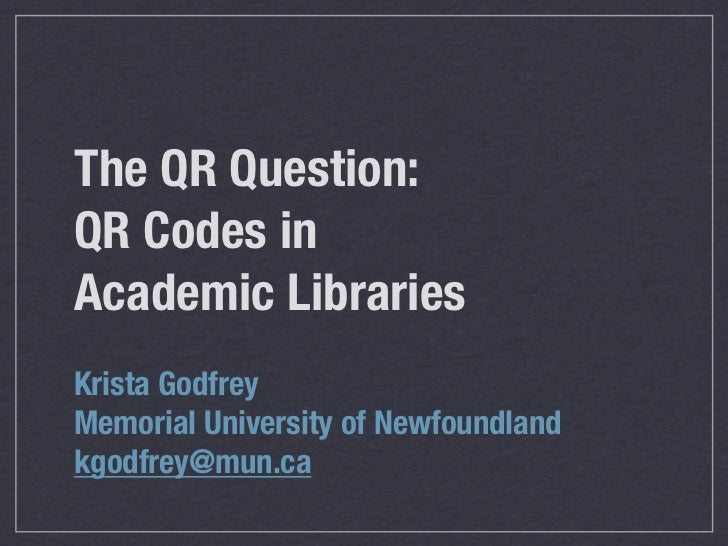 The QR Question:QR Codes inAcademic LibrariesKrista GodfreyMemorial University of Newfoundlandkgodfrey@mun.ca