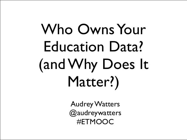 Who Owns Your Education Data?(and Why Does It     Matter?)    Audrey Watters    @audreywatters     #ETMOOC