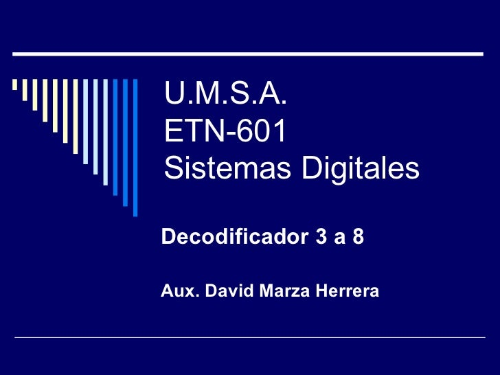 U.M.S.A. ETN-601 Sistemas Digitales Decodificador 3 a 8 Aux. David Marza Herrera