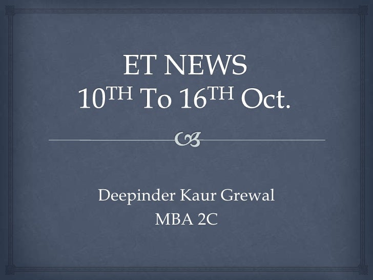 ET NEWS10TH To 16TH Oct.<br />DeepinderKaurGrewal<br />MBA 2C<br />