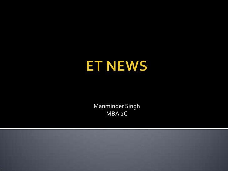 ET NEWS<br />Manminder Singh<br />MBA 2C<br />