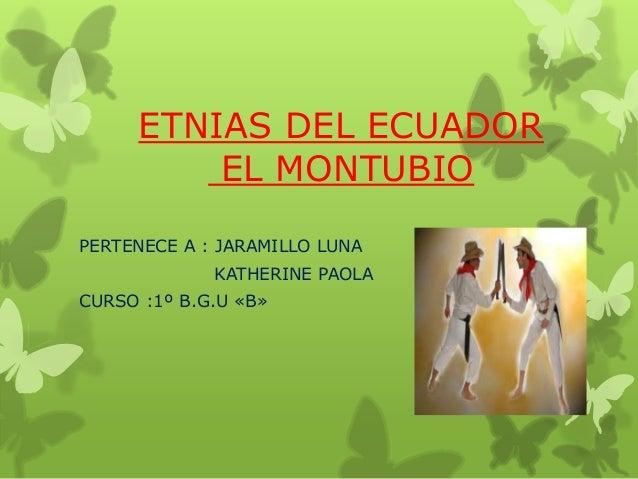 ETNIAS DEL ECUADOR EL MONTUBIO PERTENECE A : JARAMILLO LUNA KATHERINE PAOLA CURSO :1º B.G.U «B»