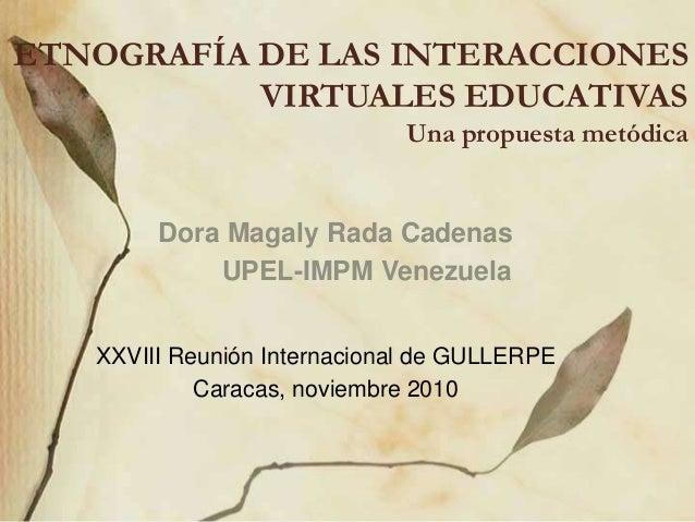 ETNOGRAFÍA DE LAS INTERACCIONES VIRTUALES EDUCATIVAS Una propuesta metódica Dora Magaly Rada Cadenas UPEL-IMPM Venezuela X...
