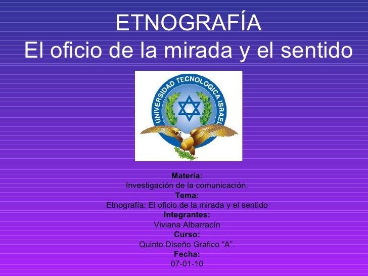 ETNOGRAF ÍA El oficio de la mirada y el sentido Materia: Investigación de la comunicación. Tema: Etnograf ía: El oficio de...