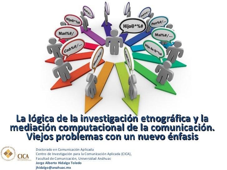 <ul><li>La lógica de la investigación etnográfica y la mediación computacional de la comunicación. Viejos problemas con un...