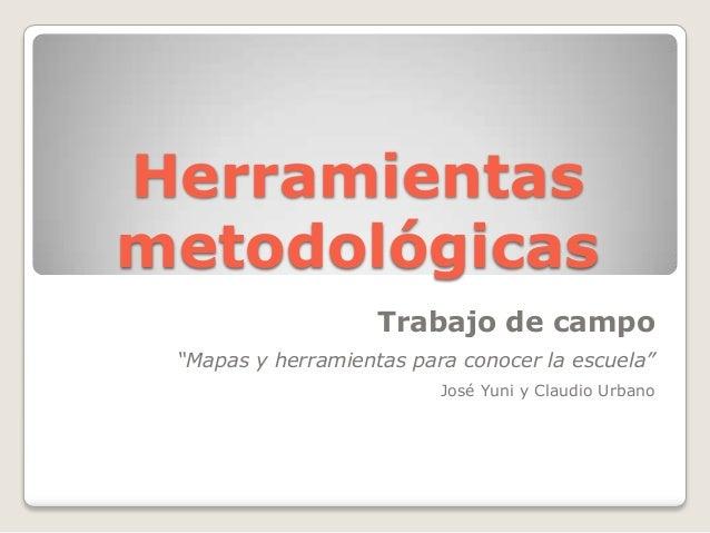 """HerramientasmetodológicasTrabajo de campo""""Mapas y herramientas para conocer la escuela""""José Yuni y Claudio Urbano"""
