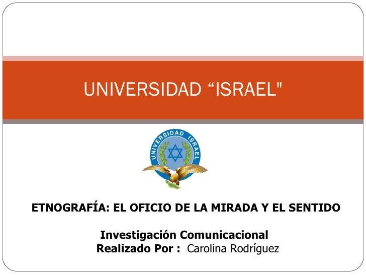 ETNOGRAFÍA: EL OFICIO DE LA MIRADA Y EL SENTIDO Investigación Comunicacional  Realizado Por :  Carolina Rodríguez UNIVERSI...