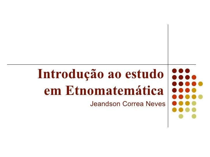 Introdução ao estudo em Etnomatemática Jeandson Correa Neves