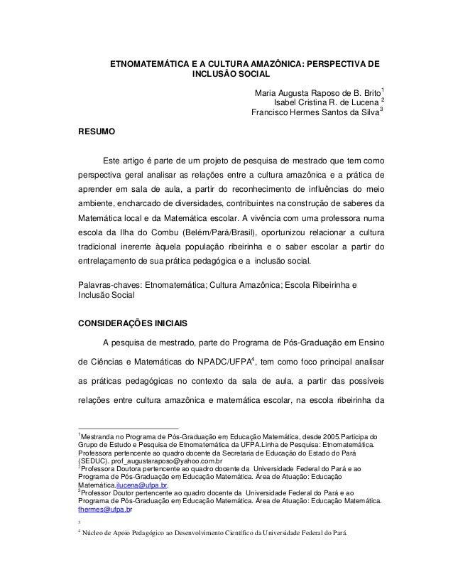 ETNOMATEMÁTICA E A CULTURA AMAZÔNICA: PERSPECTIVA DE INCLUSÂO SOCIAL Maria Augusta Raposo de B. Brito1 Isabel Cristina R. ...