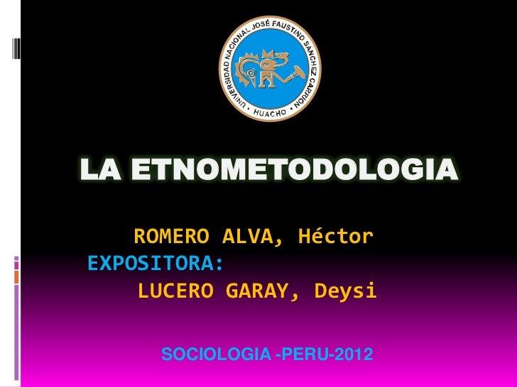 LA ETNOMETODOLOGIA    ROMERO ALVA, HéctorEXPOSITORA:    LUCERO GARAY, Deysi     SOCIOLOGIA -PERU-2012