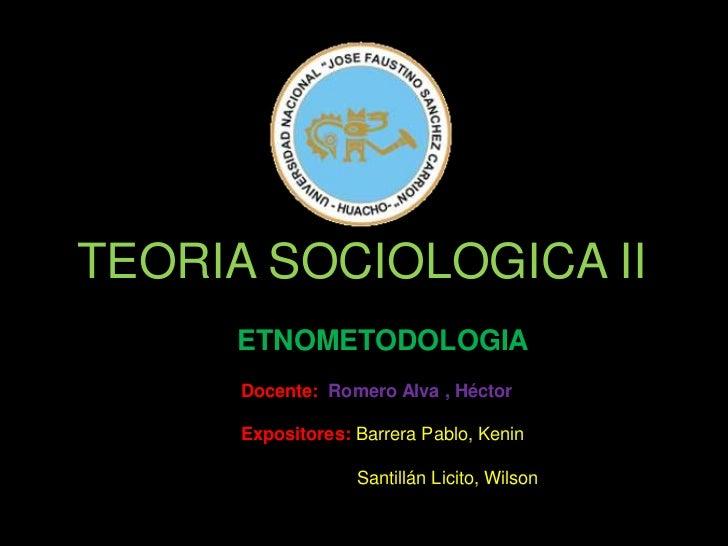 TEORIA SOCIOLOGICA II     ETNOMETODOLOGIA      Docente: Romero Alva , Héctor      Expositores: Barrera Pablo, Kenin       ...