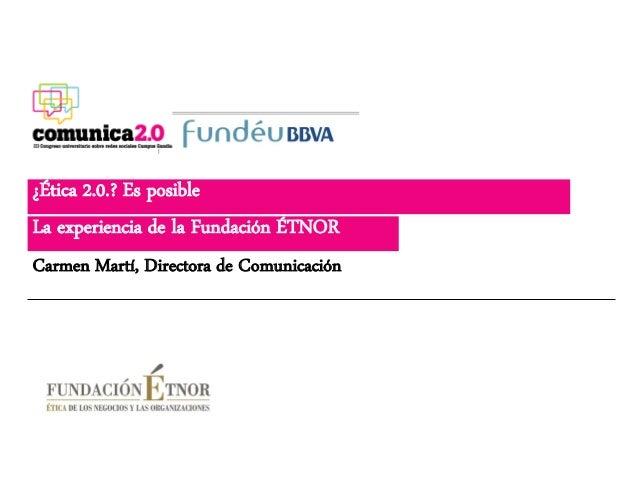 ¿Ética 2.0.? Es posibleLa experiencia de la Fundación ÉTNORCarmen Martí, Directora de Comunicación