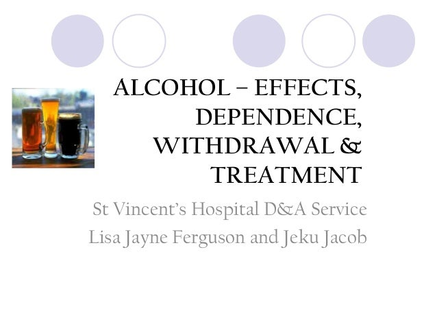 ALCOHOL – EFFECTS, DEPENDENCE, WITHDRAWAL & TREATMENT St Vincent's Hospital D&A Service Lisa Jayne Ferguson and Jeku Jacob