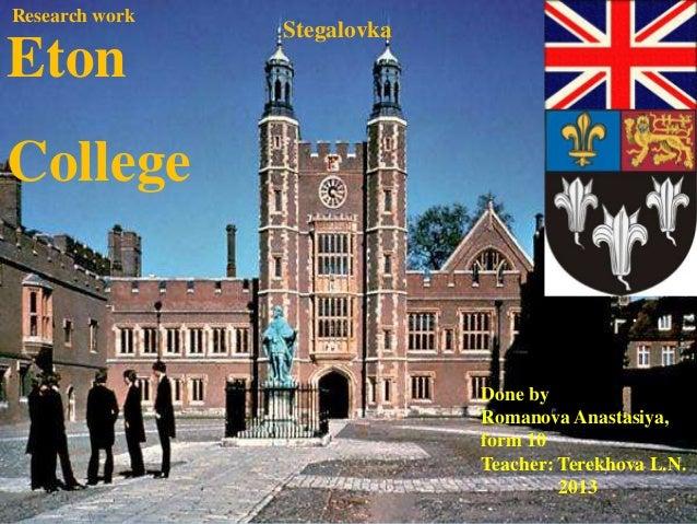 . Eton College Stegalovka Research work Done by Romanova Anastasiya, form 10 Teacher: Terekhova L.N. 2013