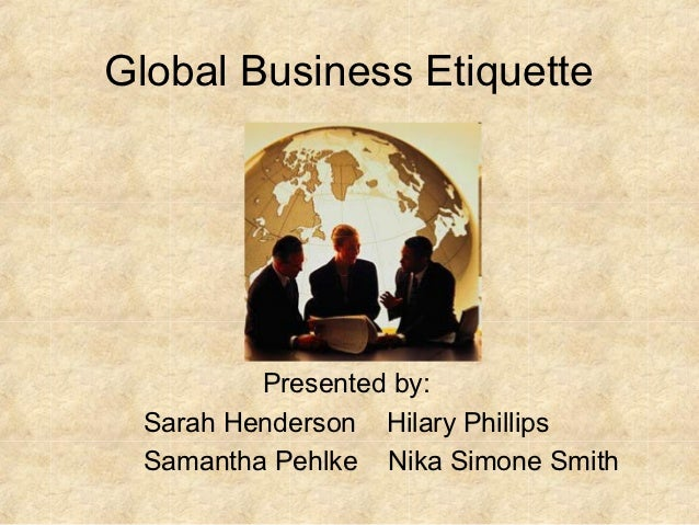 Global Business Etiquette         Presented by: Sarah Henderson Hilary Phillips Samantha Pehlke Nika Simone Smith