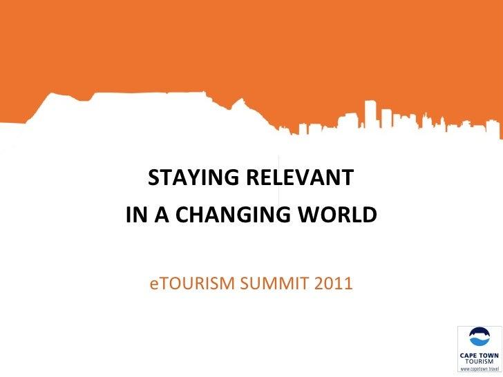 <ul><li>STAYING RELEVANT  </li></ul><ul><li>IN A CHANGING WORLD </li></ul><ul><li>eTOURISM SUMMIT 2011 </li></ul>