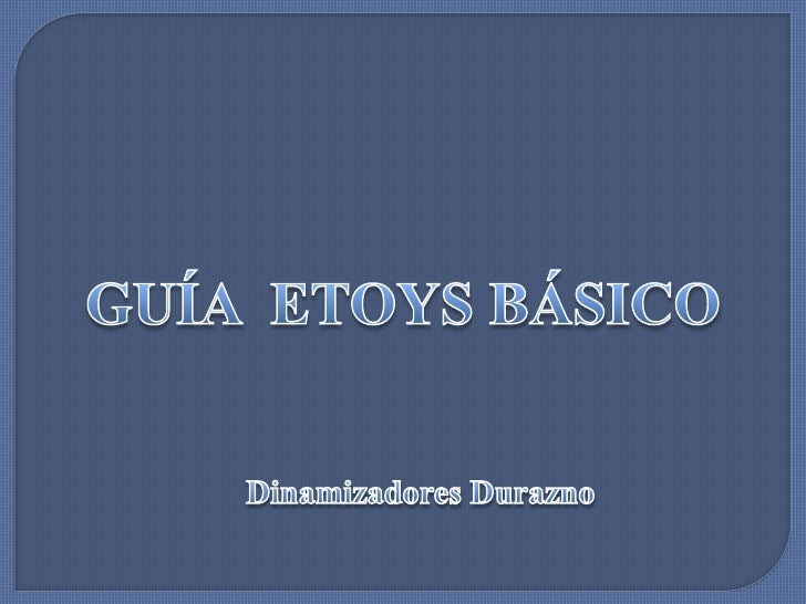 GUÍA  ETOYS BÁSICO<br />Dinamizadores Durazno<br />