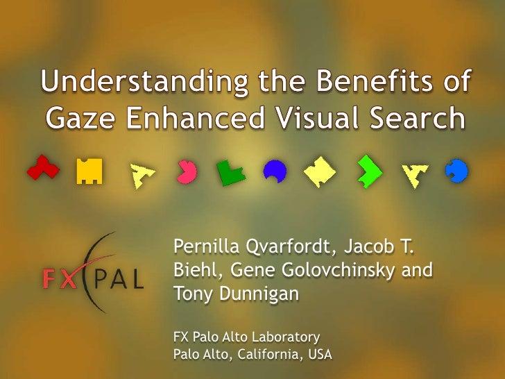 Understanding the Benefits of Gaze Enhanced Visual Search<br />Pernilla Qvarfordt, Jacob T. Biehl, Gene Golovchinsky and T...