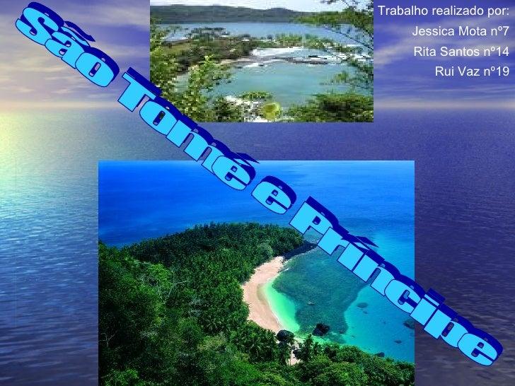 São Tomé e Príncipe Trabalho realizado por: Jessica Mota nº7 Rita Santos nº14 Rui Vaz nº19