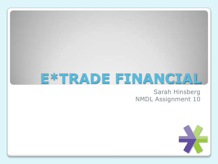E*TRADE FINANCIAL<br />Sarah Hinsberg<br />NMDL Assignment 10<br />