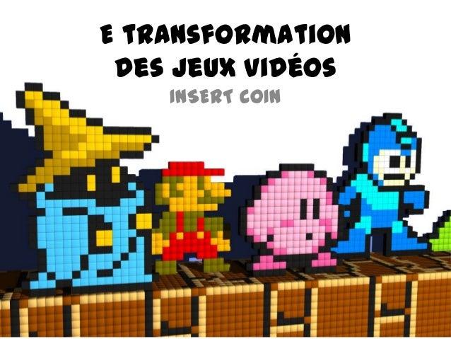 E transformation des jeux vidéos    INSERT COIN
