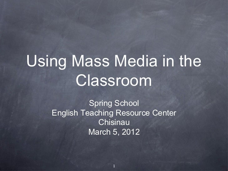 Using Mass Media in the      Classroom             Spring School   English Teaching Resource Center               Chisinau...