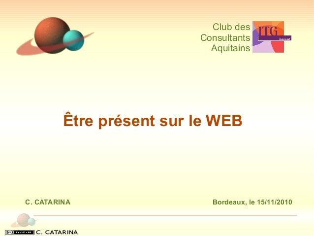 Être présent sur le WEB Club des Consultants Aquitains C. CATARINA Bordeaux, le 15/11/2010