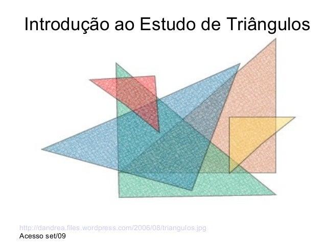 Introdução ao Estudo de Triângulos http://dandrea.files.wordpress.com/2006/08/triangulos.jpg Acesso set/09