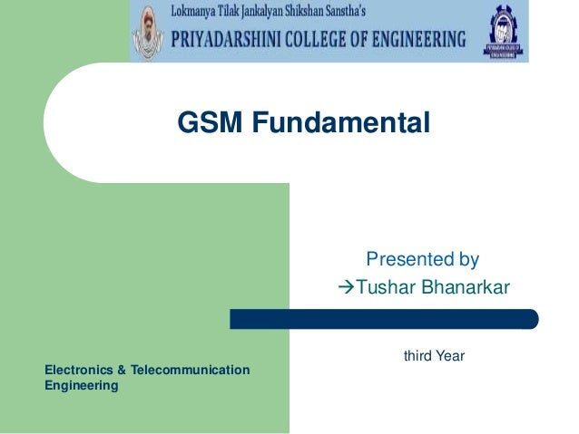 GSM Fundamental  Presented by Tushar Bhanarkar  third Year Electronics & Telecommunication Engineering