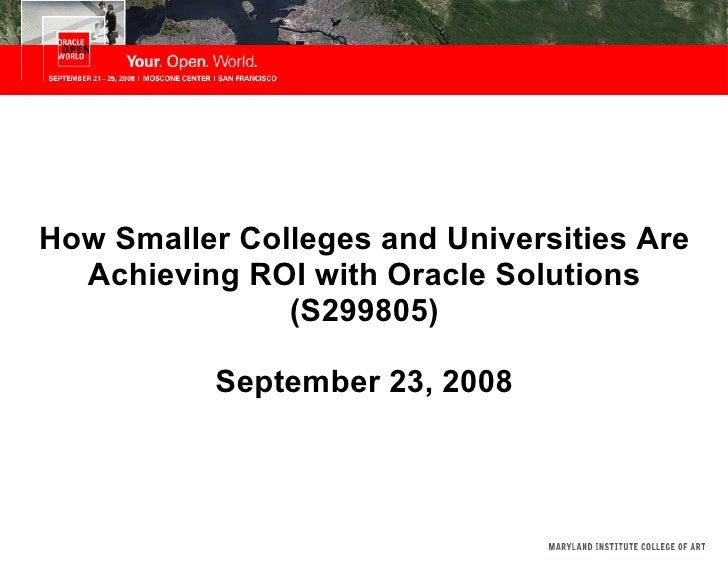 How Smaller Colleges and Universities Are Achieving ROI with Oracle Solutions (S299805) September 23, 2008