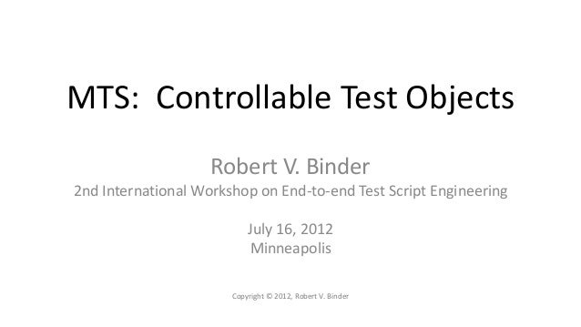 MTS: Controllable Test Objects                    Robert V. Binder2nd International Workshop on End-to-end Test Script Eng...