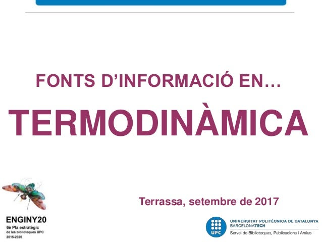 Fonts d'informació en … termodinàmica Servei de Biblioteques i Documentació de la UPC Terrassa, febrer-març de 2016