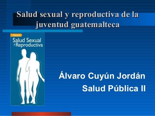 Salud sexual y reproductiva de la      juventud guatemaltecaDr.         Álvaro Cuyún Jordán                 Salud Pública II