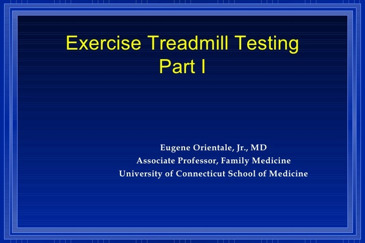 Exercise Treadmill Testing Part I <ul><li>Eugene Orientale, Jr., MD </li></ul><ul><li>Associate Professor, Family Medicine...