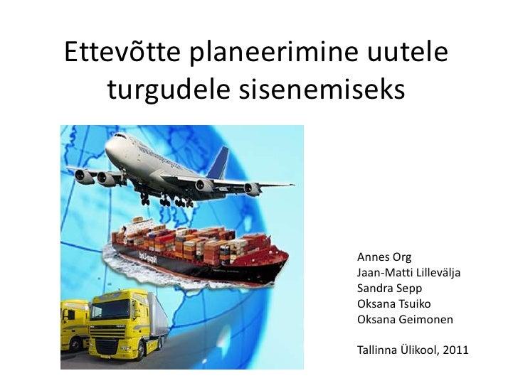 Ettevõtte planeerimine uutele turgudele sisenemiseks<br />Annes Org<br />Jaan-Matti Lillevälja<br />Sandra Sepp<br />Oksan...