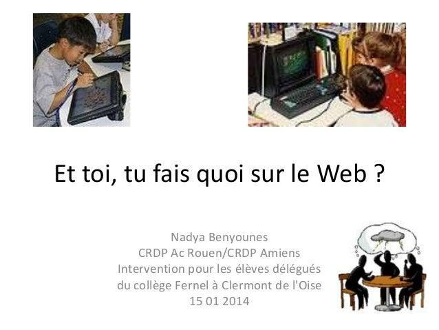 Et toi, tu fais quoi sur le Web ? Nadya Benyounes CRDP Ac Rouen/CRDP Amiens Intervention pour les élèves délégués du collè...