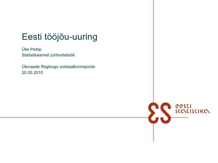 Eesti tööjõu-uuring Ülle Pettai Statistikaameti  juhtivstatistik  Ülevaade Riigikogu sotsiaalkomisjonile 20.05.2010