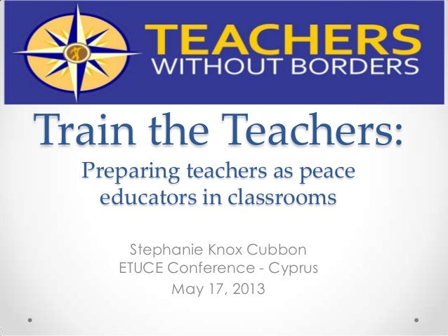 Train the Teachers: Preparing teachers as peace educators in classrooms Stephanie Knox Cubbon ETUCE Conference - Cyprus Ma...