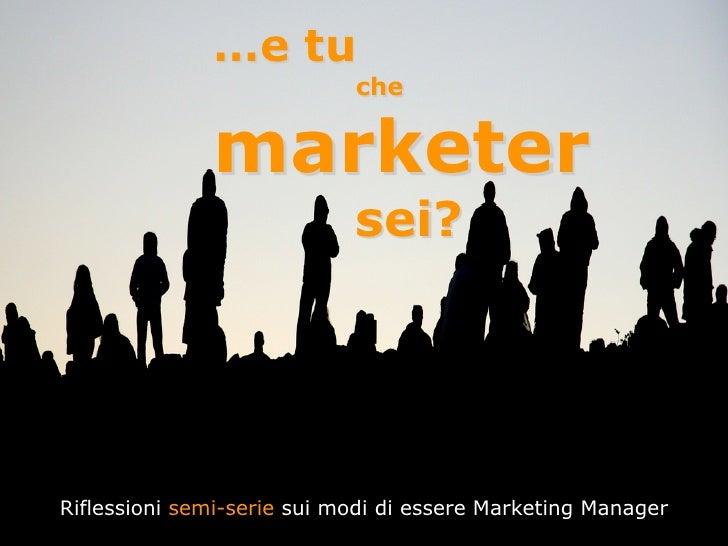 …e tu                             che                 marketer                             sei?     Riflessioni semi-serie...