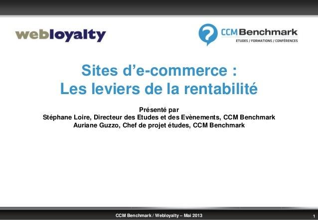 © Benchmark Group 2010 1CCM Benchmark / Webloyalty – Mai 2013Sites d'e-commerce :Les leviers de la rentabilitéPrésenté par...