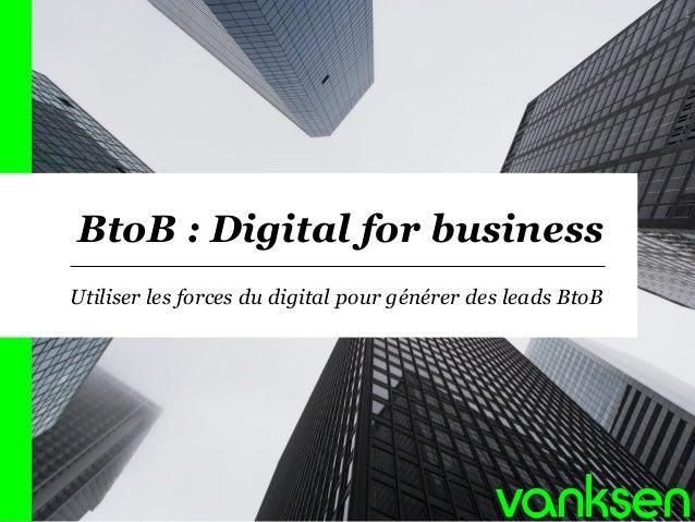 BtoB : Digital for business  Utiliser les forces du digital pour générer des leads BtoB  1