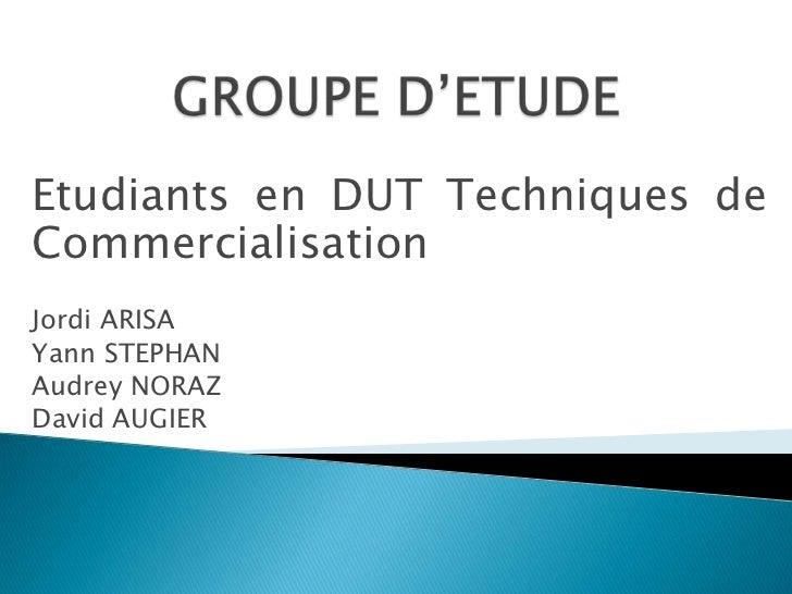 Etudiants en DUT Techniques deCommercialisationJordi ARISAYann STEPHANAudrey NORAZDavid AUGIER