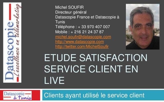 ETUDE SATISFACTION SERVICE CLIENT EN LIVE Clients ayant utilisé le service client Michel SOUFIR Directeur général Datascop...