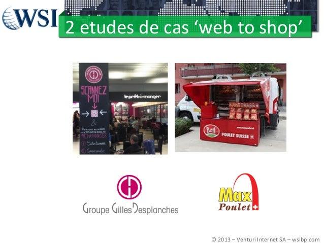 2  etudes  de  cas  'web  to  shop'   ©  2013  –  Venturi  Internet  SA  –  wsibp.com