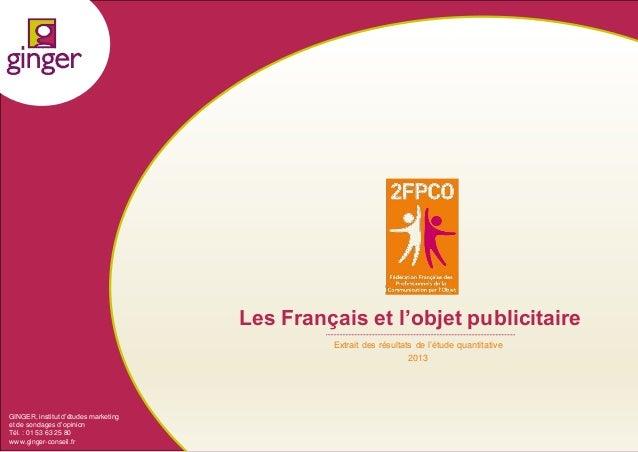 1 Les Français et l'objet publicitaire Extrait des résultats de l'étude quantitative 2013 GINGER, institut d'études market...