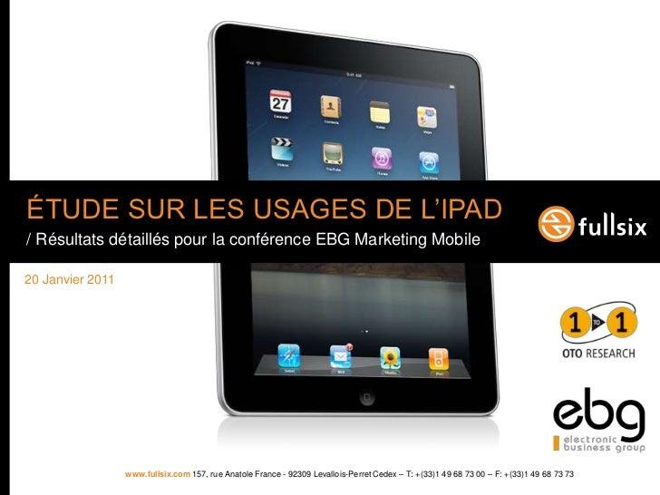 ÉTUDE SUR LES USAGE DE L'IPAD<br />/ Résultats détaillés pour la conférence EBG Marketing Mobile<br />20 Janvier 2011<br />