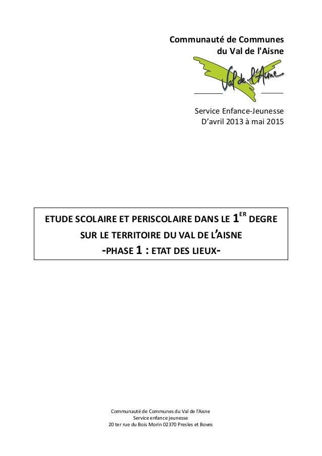 0 Communauté de Communes du Val de l'Aisne Service Enfance-Jeunesse D'avril 2013 à mai 2015 ETUDE SCOLAIRE ET PERISCOLAIRE...