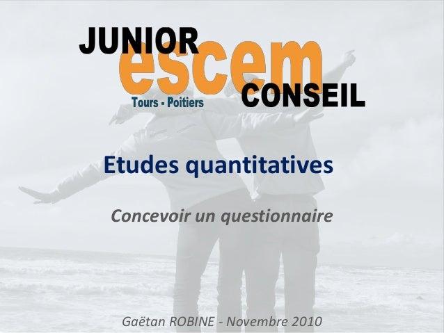 Etudes quantitatives Concevoir un questionnaire Gaëtan ROBINE - Novembre 2010