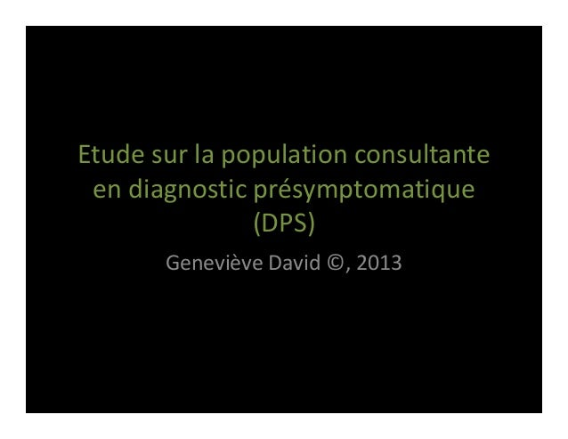 Etudesurlapopulationconsultante endiagnosticprésymptomatique (DPS) GenevièveDavid©,2013